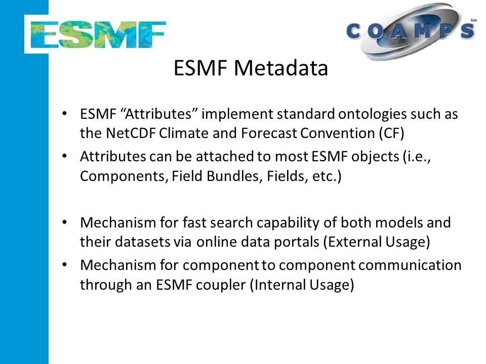 ESMF Metadata ESMF Attributes implement standard ontologies such as the NetCDF Climate and Forecast Convention (CF) Attributes can be attached to most ESMF objects (i.e., Components, Field Bundles, Fields, etc.) Mechanism for fast search capability of both models and their datasets via online data portals (External Usage) Mechanism for component to component communication through an ESMF coupler (Internal Usage)