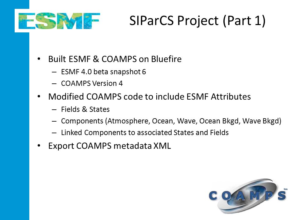 SIParCS Project (Part 1) Built ESMF & COAMPS on Bluefire – ESMF 4.0 beta snapshot 6 – COAMPS Version 4 Modified COAMPS code to include ESMF Attributes – Fields & States – Components (Atmosphere, Ocean, Wave, Ocean Bkgd, Wave Bkgd) – Linked Components to associated States and Fields Export COAMPS metadata XML