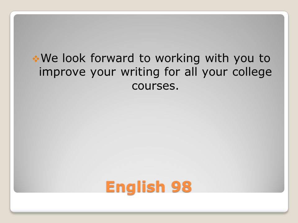 English 98  We look forward to working with you to improve your writing for all your college courses.