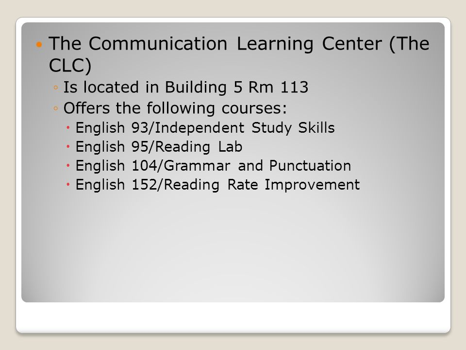 The Communication Learning Center (The CLC) ◦Is located in Building 5 Rm 113 ◦Offers the following courses:  English 93/Independent Study Skills  English 95/Reading Lab  English 104/Grammar and Punctuation  English 152/Reading Rate Improvement