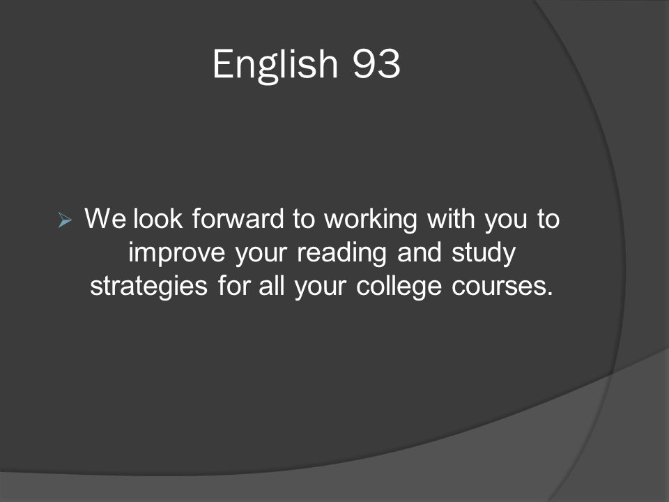 English 93  We look forward to working with you to improve your reading and study strategies for all your college courses.