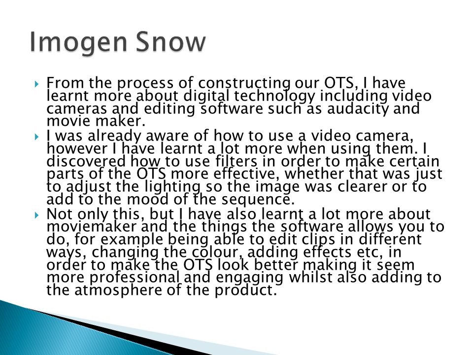  From the process of constructing our OTS, I have learnt more about digital technology including video cameras and editing software such as audacity and movie maker.