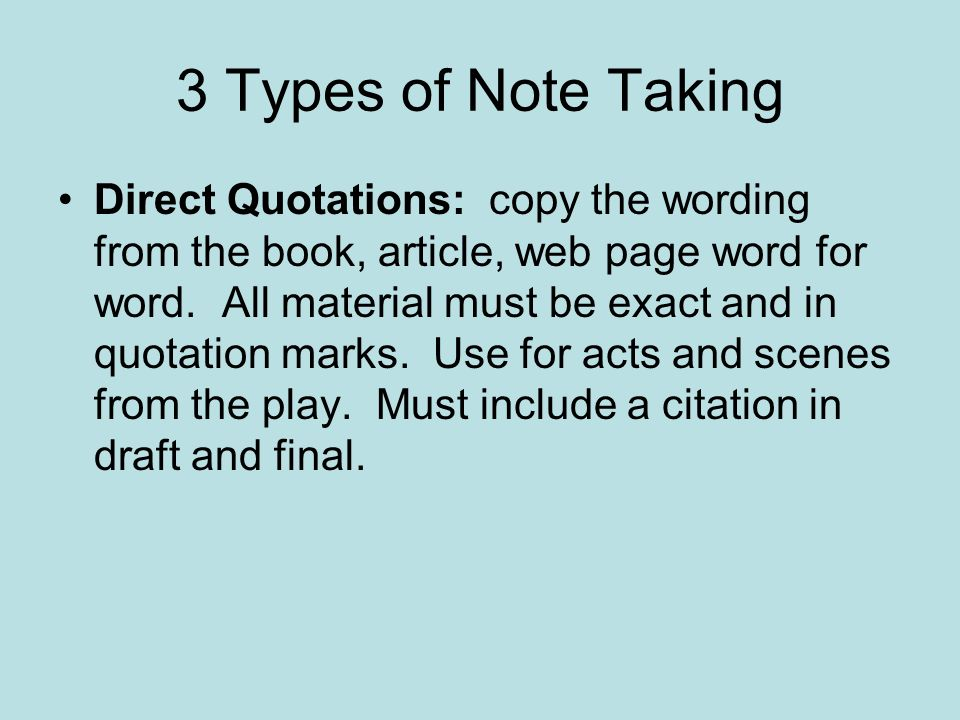 3 Types of Note Taking Direct Quotations: copy the wording from the book, article, web page word for word.