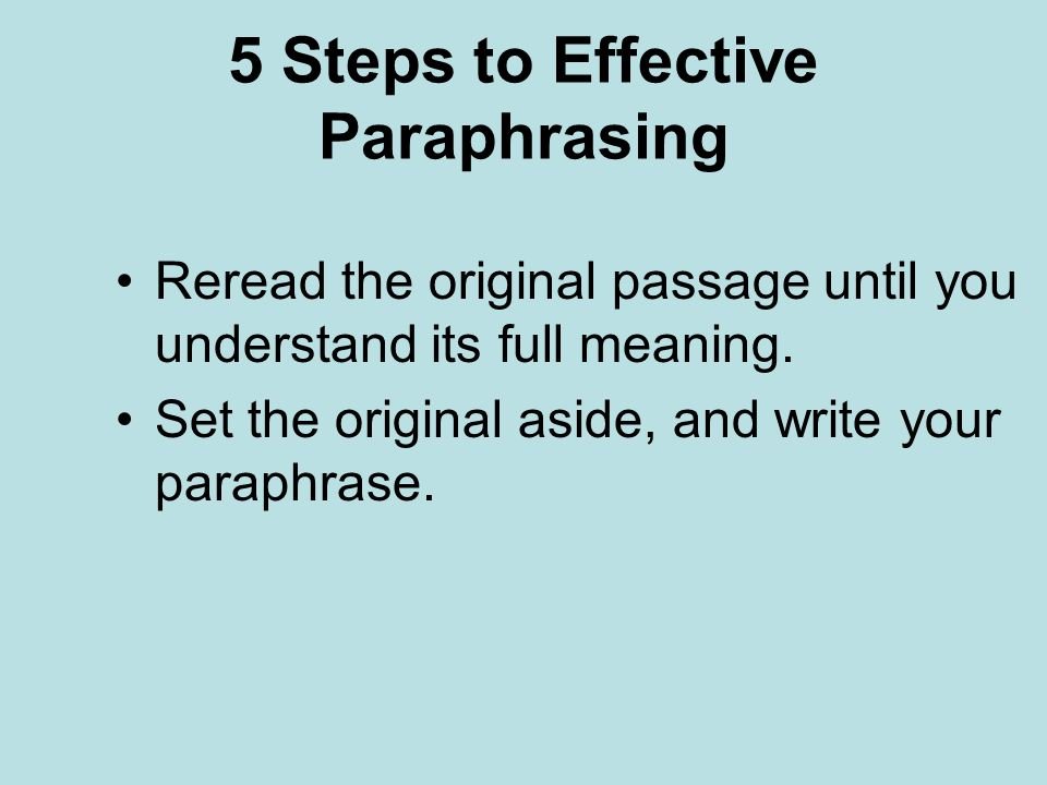 5 Steps to Effective Paraphrasing Reread the original passage until you understand its full meaning.