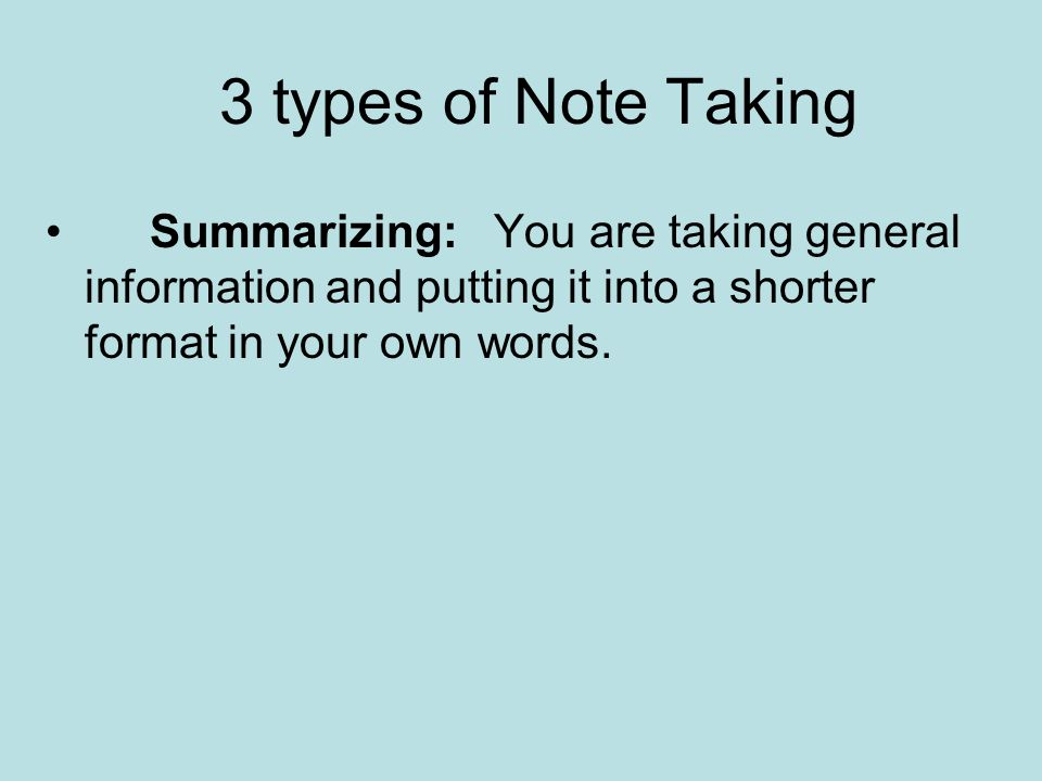 3 types of Note Taking Summarizing: You are taking general information and putting it into a shorter format in your own words.