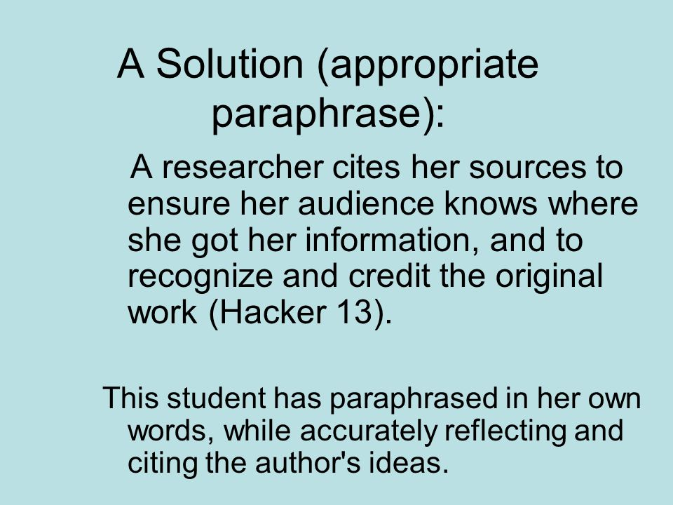 A Solution (appropriate paraphrase): A researcher cites her sources to ensure her audience knows where she got her information, and to recognize and credit the original work (Hacker 13).