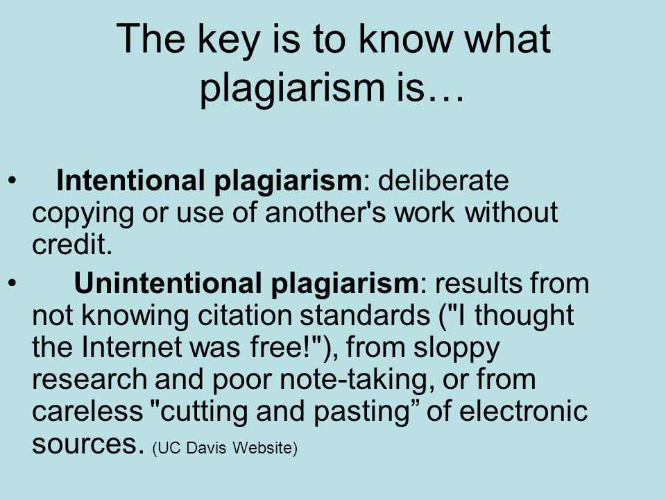 The key is to know what plagiarism is… Intentional plagiarism: deliberate copying or use of another s work without credit.