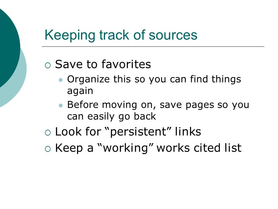 Keeping track of sources  Save to favorites Organize this so you can find things again Before moving on, save pages so you can easily go back  Look for persistent links  Keep a working works cited list