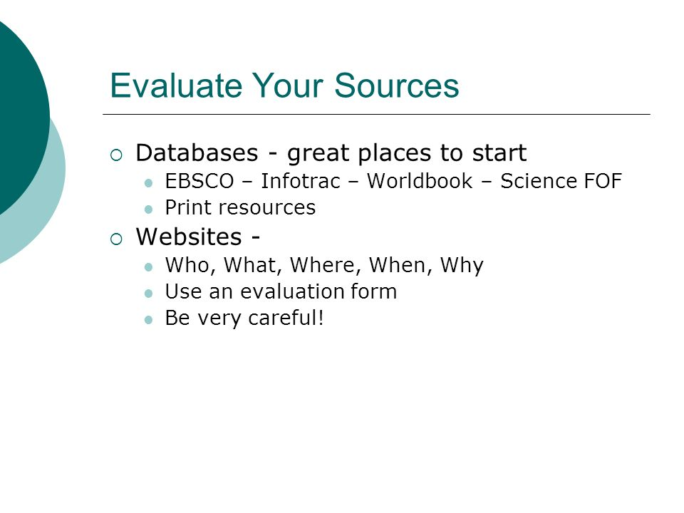 Evaluate Your Sources  Databases - great places to start EBSCO – Infotrac – Worldbook – Science FOF Print resources  Websites - Who, What, Where, When, Why Use an evaluation form Be very careful!