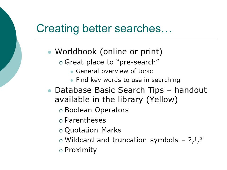 Creating better searches… Worldbook (online or print)  Great place to pre-search General overview of topic Find key words to use in searching Database Basic Search Tips – handout available in the library (Yellow)  Boolean Operators  Parentheses  Quotation Marks  Wildcard and truncation symbols – ,!,*  Proximity