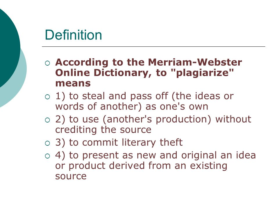 Definition  According to the Merriam-Webster Online Dictionary, to plagiarize means  1) to steal and pass off (the ideas or words of another) as one s own  2) to use (another s production) without crediting the source  3) to commit literary theft  4) to present as new and original an idea or product derived from an existing source