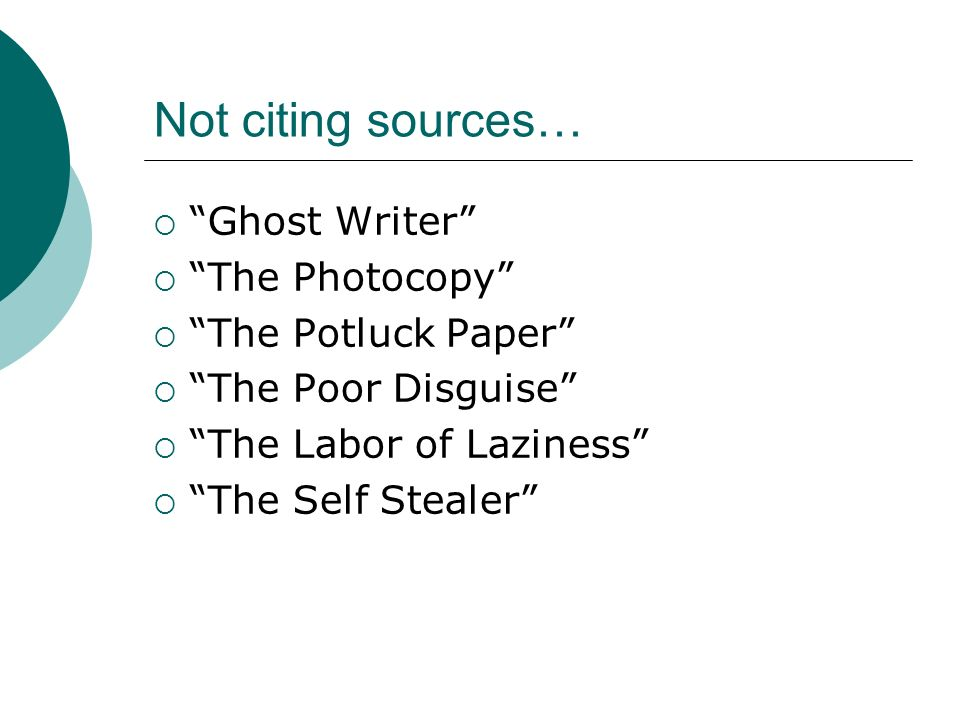 Not citing sources…  Ghost Writer  The Photocopy  The Potluck Paper  The Poor Disguise  The Labor of Laziness  The Self Stealer