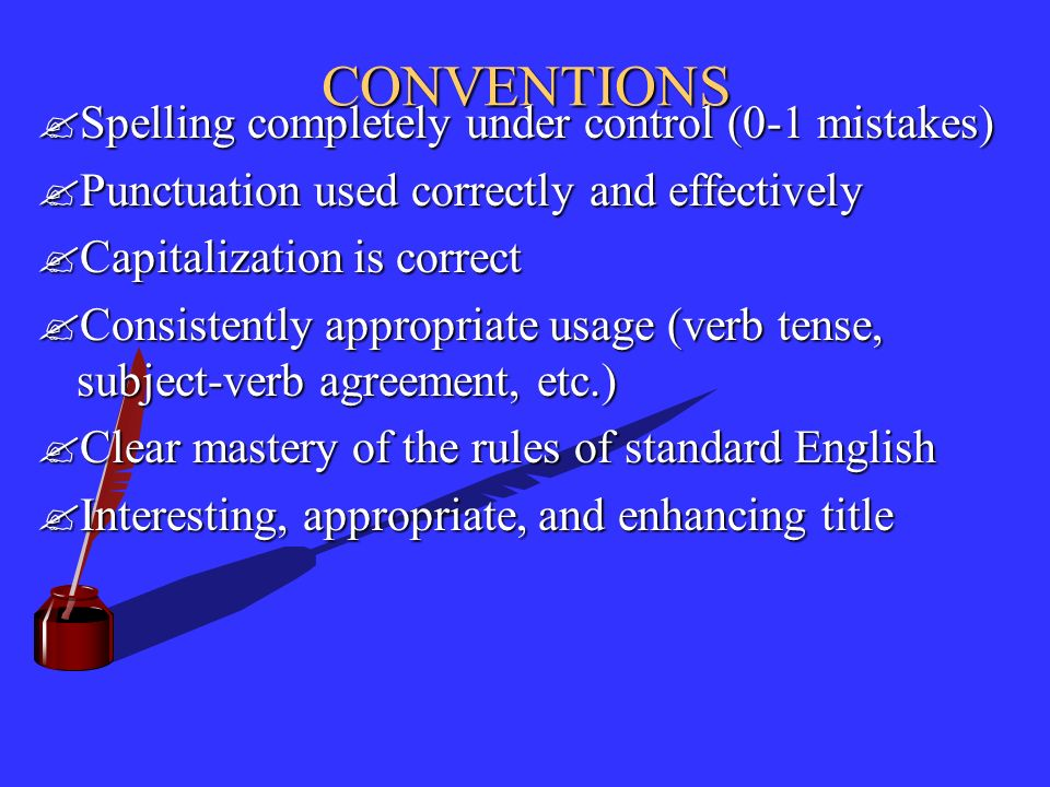 CONVENTIONS Spelling completely under control (0-1 mistakes) Punctuation used correctly and effectively Capitalization is correct Consistently appropriate usage (verb tense, subject-verb agreement, etc.) Clear mastery of the rules of standard English Interesting, appropriate, and enhancing title
