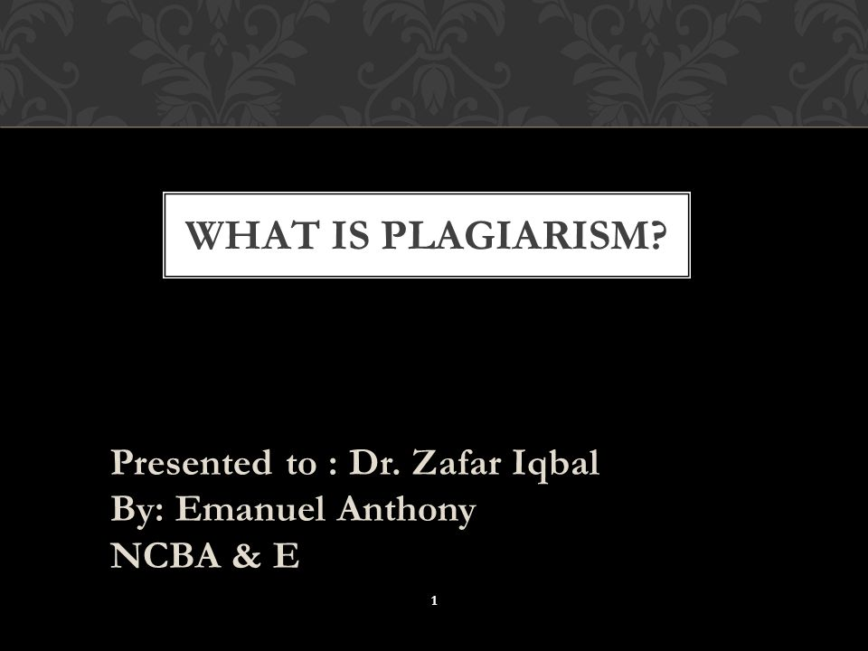 Presented to : Dr. Zafar Iqbal By: Emanuel Anthony NCBA & E WHAT IS PLAGIARISM 1