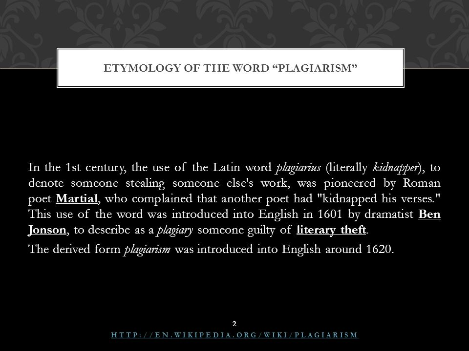 In the 1st century, the use of the Latin word plagiarius (literally kidnapper), to denote someone stealing someone else s work, was pioneered by Roman poet Martial, who complained that another poet had kidnapped his verses. This use of the word was introduced into English in 1601 by dramatist Ben Jonson, to describe as a plagiary someone guilty of literary theft.