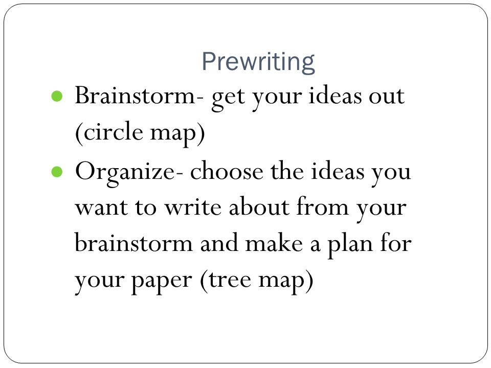 Prewriting ● Brainstorm- get your ideas out (circle map) ● Organize- choose the ideas you want to write about from your brainstorm and make a plan for your paper (tree map)