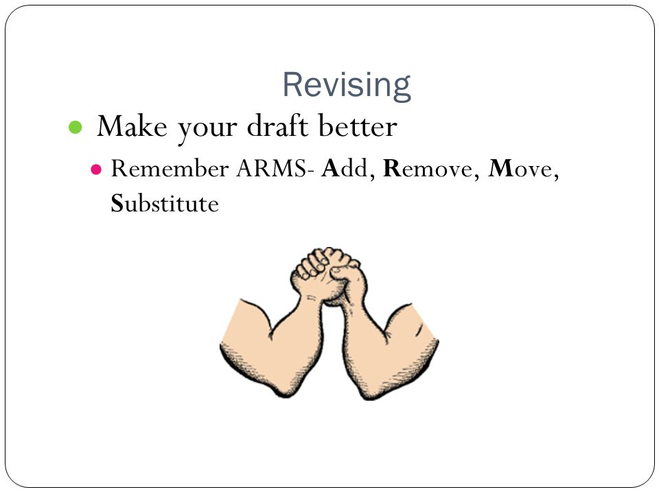 Revising ● Make your draft better ● Remember ARMS- Add, Remove, Move, Substitute