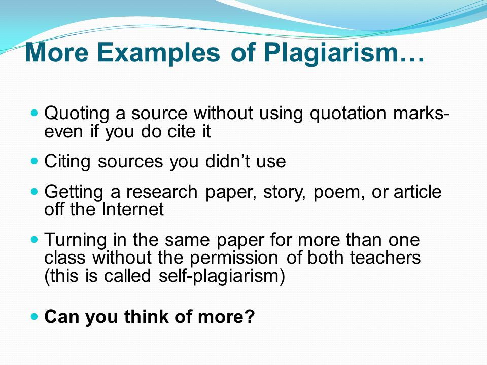 More Examples of Plagiarism… Quoting a source without using quotation marks- even if you do cite it Citing sources you didn't use Getting a research paper, story, poem, or article off the Internet Turning in the same paper for more than one class without the permission of both teachers (this is called self-plagiarism) Can you think of more