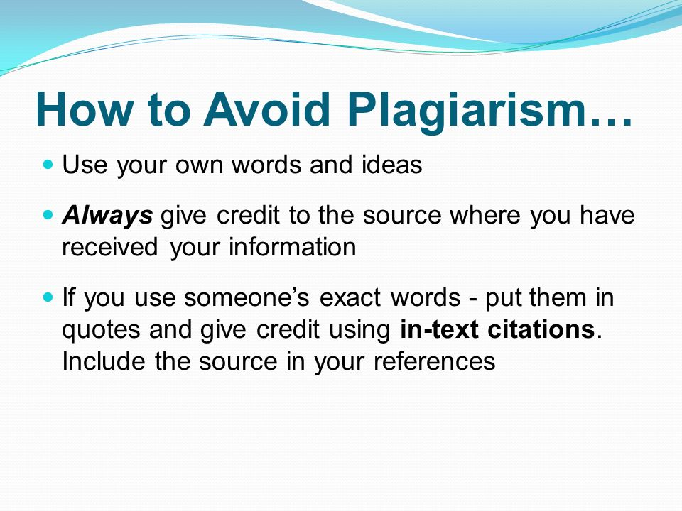 How to Avoid Plagiarism… Use your own words and ideas Always give credit to the source where you have received your information If you use someone's exact words - put them in quotes and give credit using in-text citations.