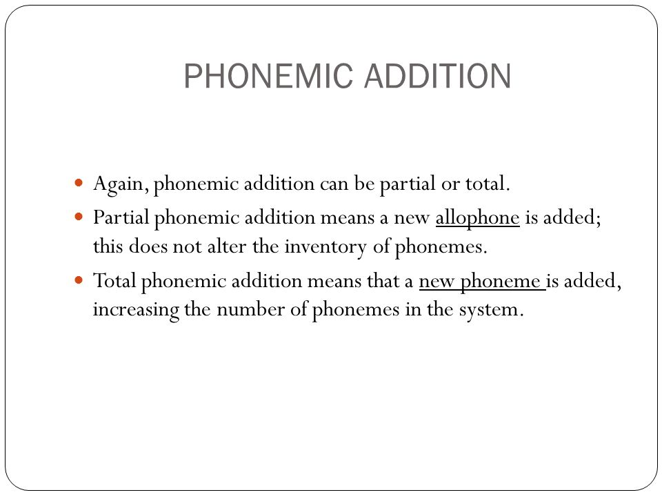 PHONEMIC ADDITION Again, phonemic addition can be partial or total.