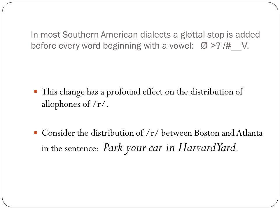 In most Southern American dialects a glottal stop is added before every word beginning with a vowel: Ø > /#__V.