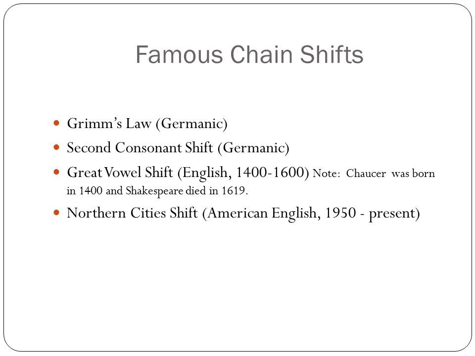 Famous Chain Shifts Grimm's Law (Germanic) Second Consonant Shift (Germanic) Great Vowel Shift (English, ) Note: Chaucer was born in 1400 and Shakespeare died in 1619.