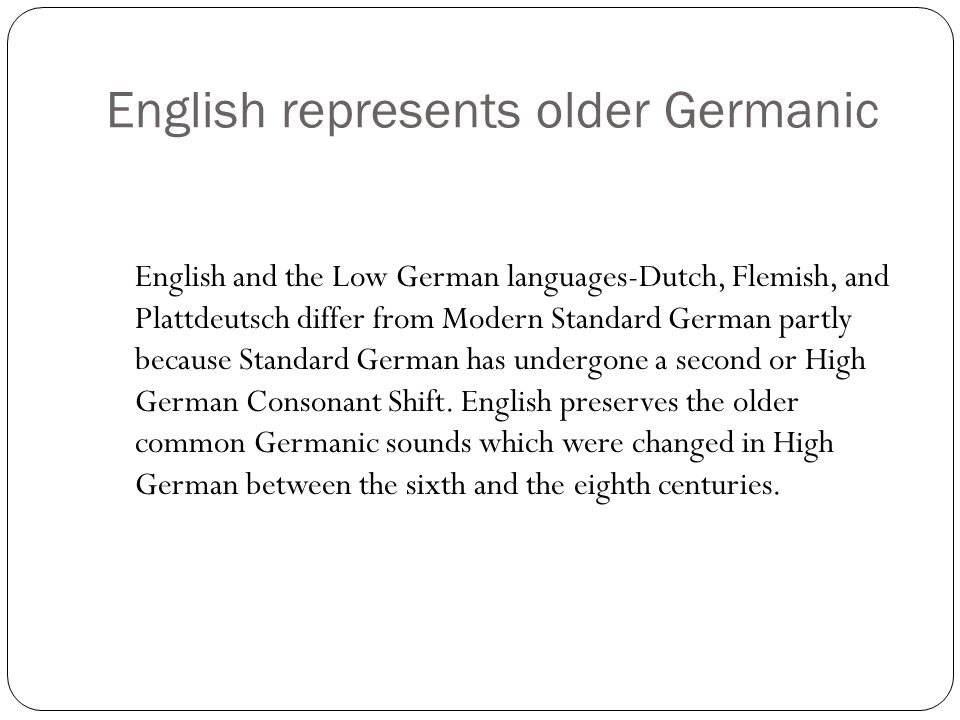 English represents older Germanic English and the Low German languages-Dutch, Flemish, and Plattdeutsch differ from Modern Standard German partly because Standard German has undergone a second or High German Consonant Shift.