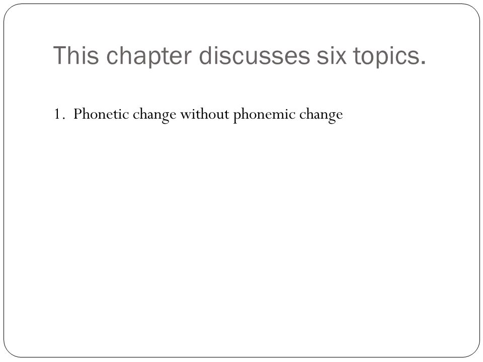 This chapter discusses six topics. 1. Phonetic change without phonemic change