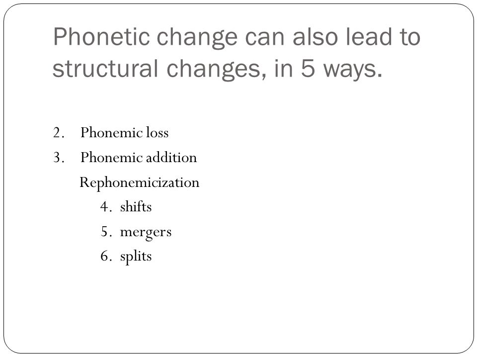 Phonetic change can also lead to structural changes, in 5 ways.