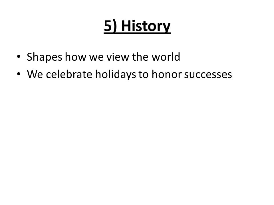 5) History Shapes how we view the world We celebrate holidays to honor successes