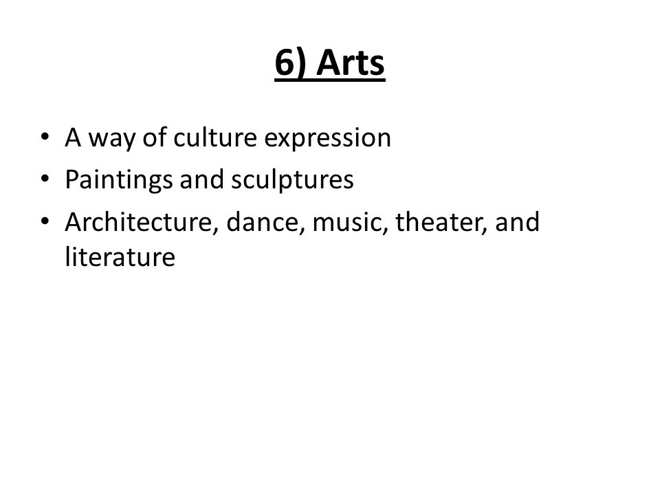 6) Arts A way of culture expression Paintings and sculptures Architecture, dance, music, theater, and literature