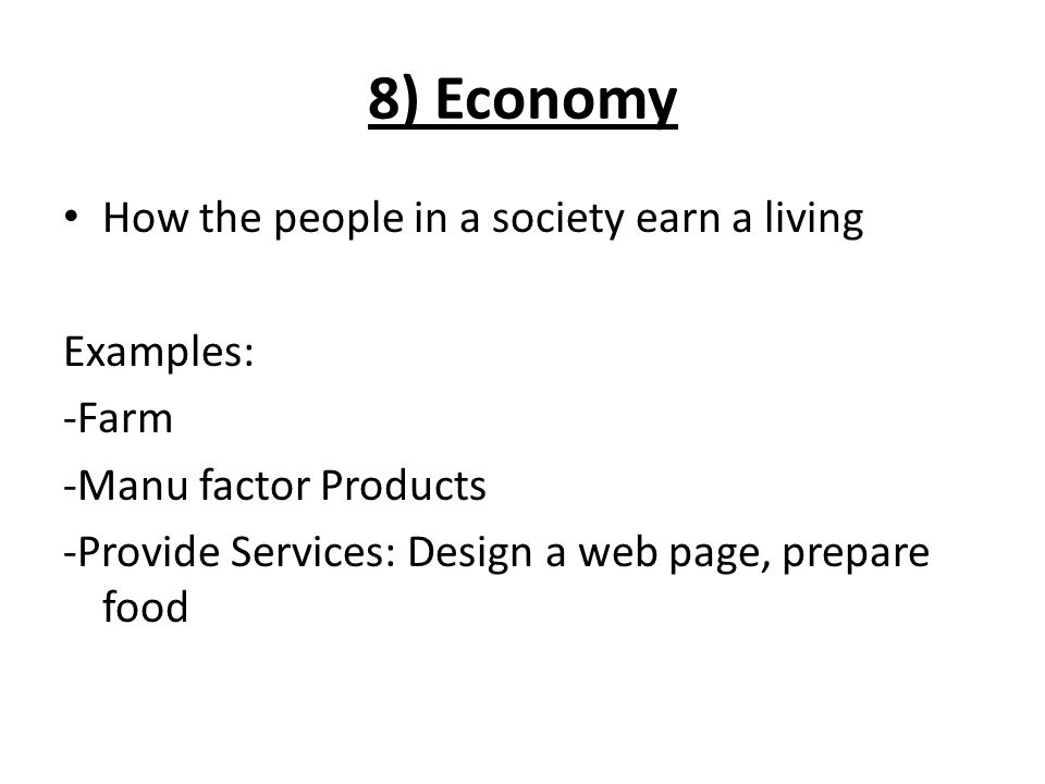 8) Economy How the people in a society earn a living Examples: -Farm -Manu factor Products -Provide Services: Design a web page, prepare food