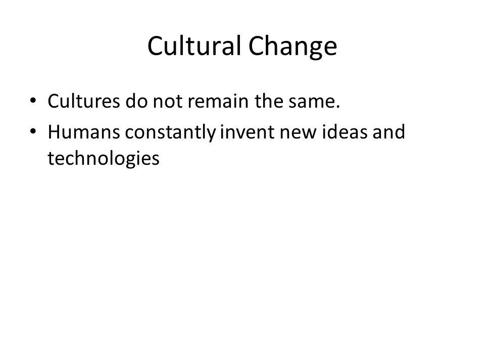 Cultural Change Cultures do not remain the same.
