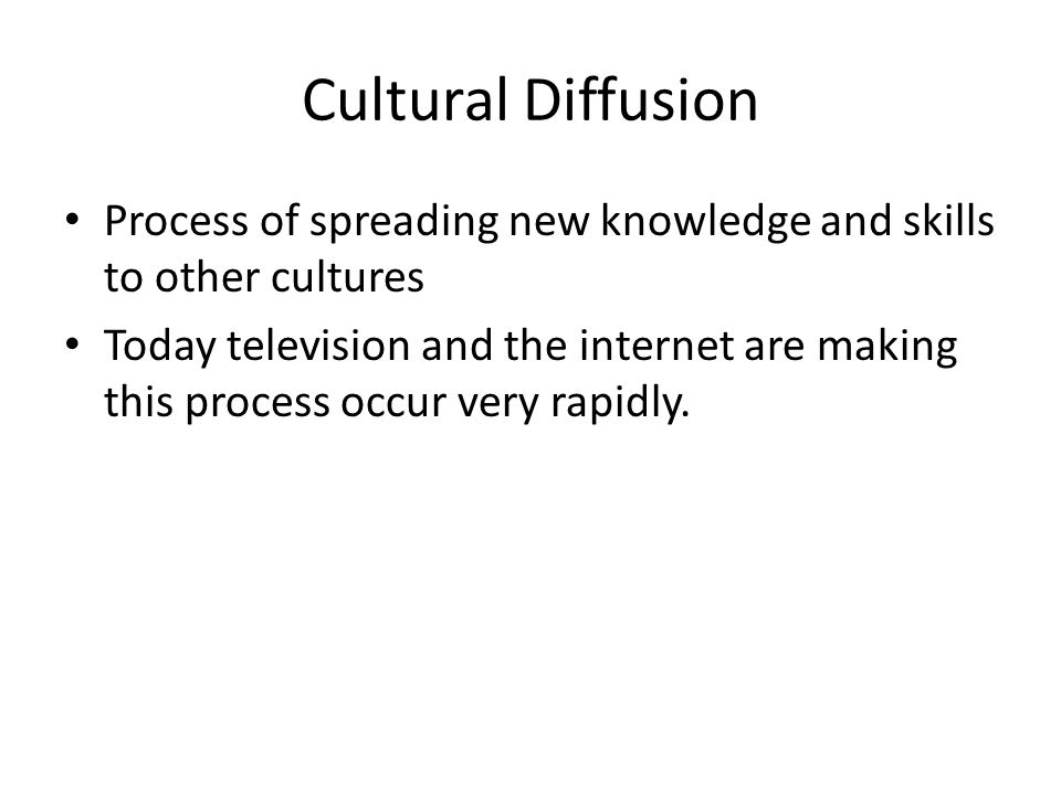 Cultural Diffusion Process of spreading new knowledge and skills to other cultures Today television and the internet are making this process occur very rapidly.