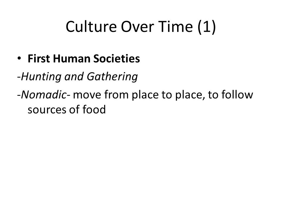 Culture Over Time (1) First Human Societies -Hunting and Gathering -Nomadic- move from place to place, to follow sources of food