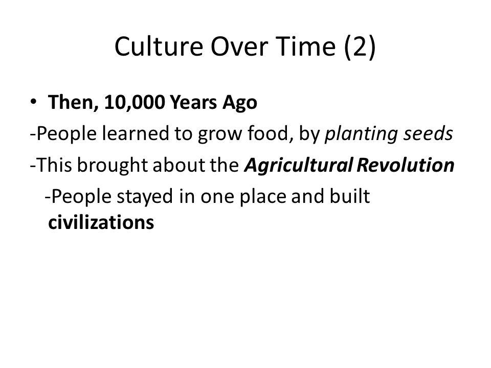 Culture Over Time (2) Then, 10,000 Years Ago -People learned to grow food, by planting seeds -This brought about the Agricultural Revolution -People stayed in one place and built civilizations