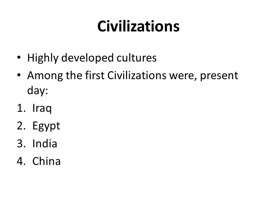 Civilizations Highly developed cultures Among the first Civilizations were, present day: 1.Iraq 2.Egypt 3.India 4.China