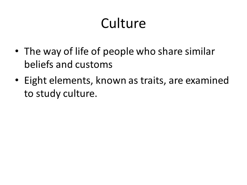 Culture The way of life of people who share similar beliefs and customs Eight elements, known as traits, are examined to study culture.