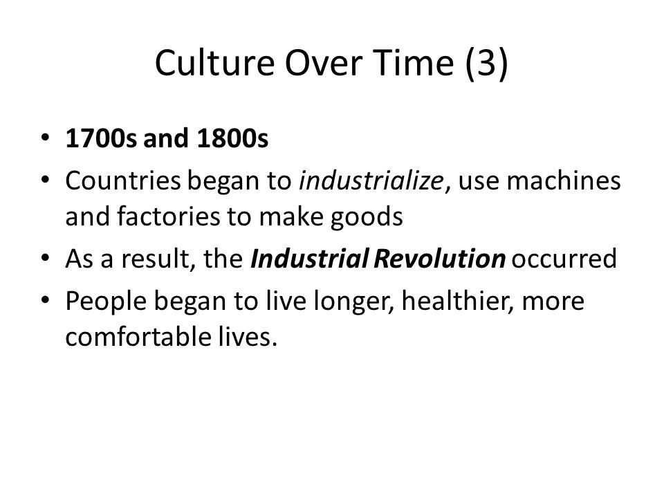 Culture Over Time (3) 1700s and 1800s Countries began to industrialize, use machines and factories to make goods As a result, the Industrial Revolution occurred People began to live longer, healthier, more comfortable lives.