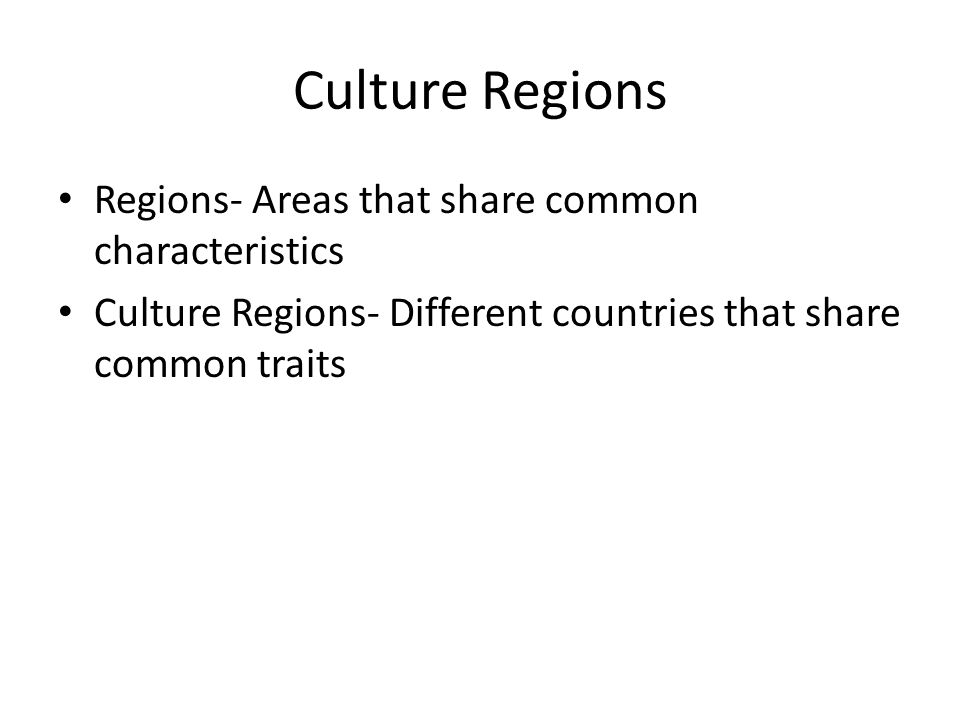 Culture Regions Regions- Areas that share common characteristics Culture Regions- Different countries that share common traits