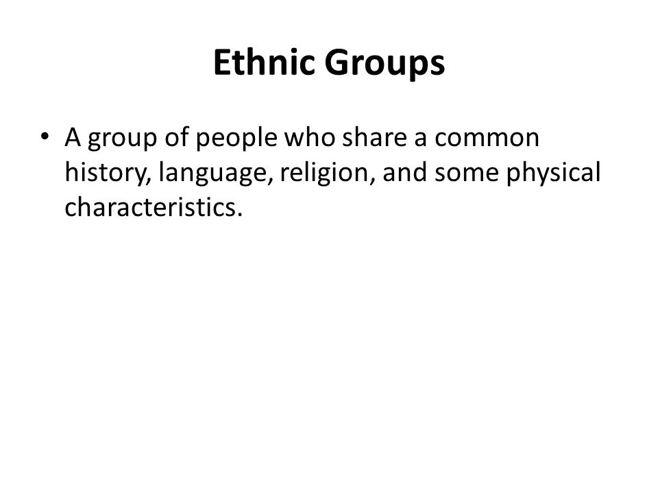 Ethnic Groups A group of people who share a common history, language, religion, and some physical characteristics.