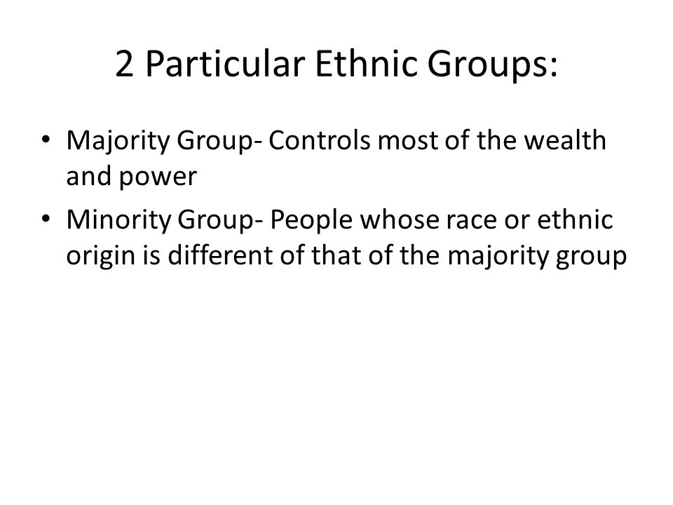 2 Particular Ethnic Groups: Majority Group- Controls most of the wealth and power Minority Group- People whose race or ethnic origin is different of that of the majority group