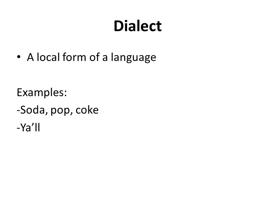 Dialect A local form of a language Examples: -Soda, pop, coke -Ya'll