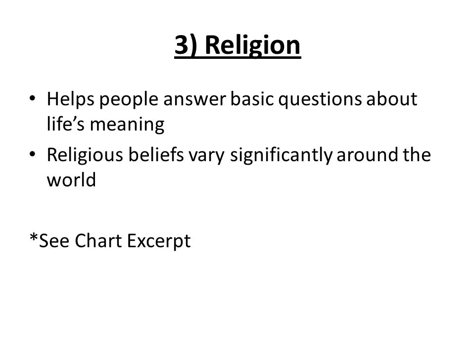 3) Religion Helps people answer basic questions about life's meaning Religious beliefs vary significantly around the world *See Chart Excerpt