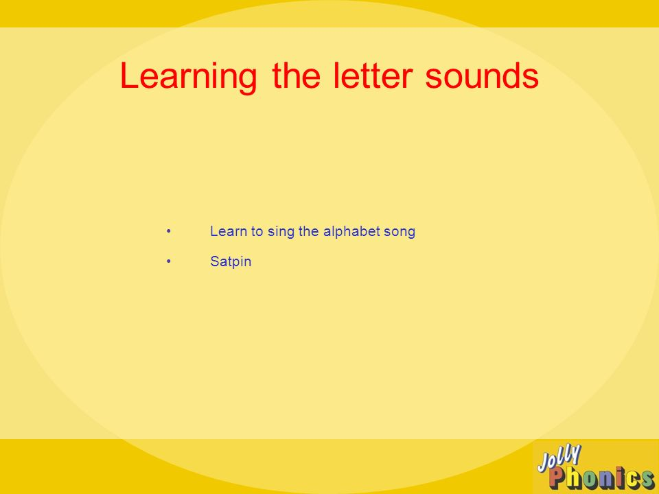 Learning the letter sounds Learn to sing the alphabet song Satpin