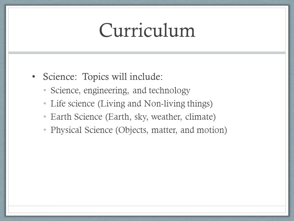 Curriculum Science: Topics will include: Science, engineering, and technology Life science (Living and Non-living things) Earth Science (Earth, sky, weather, climate) Physical Science (Objects, matter, and motion)