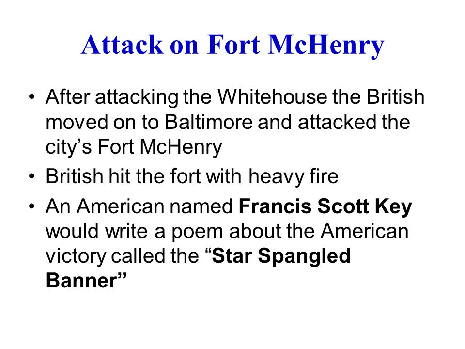 Attack on Fort McHenry After attacking the Whitehouse the British moved on to Baltimore and attacked the city's Fort McHenry British hit the fort with heavy fire An American named Francis Scott Key would write a poem about the American victory called the Star Spangled Banner