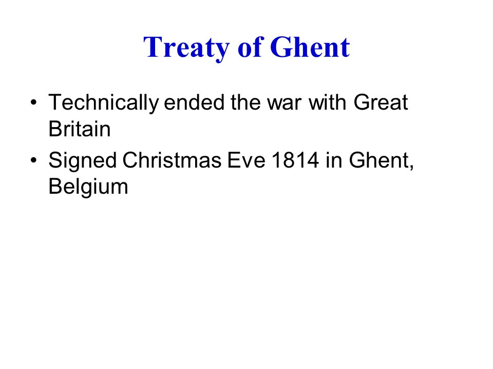 Treaty of Ghent Technically ended the war with Great Britain Signed Christmas Eve 1814 in Ghent, Belgium