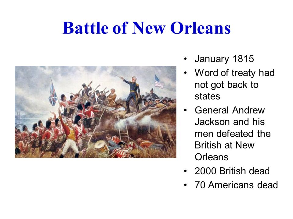 Battle of New Orleans January 1815 Word of treaty had not got back to states General Andrew Jackson and his men defeated the British at New Orleans 2000 British dead 70 Americans dead