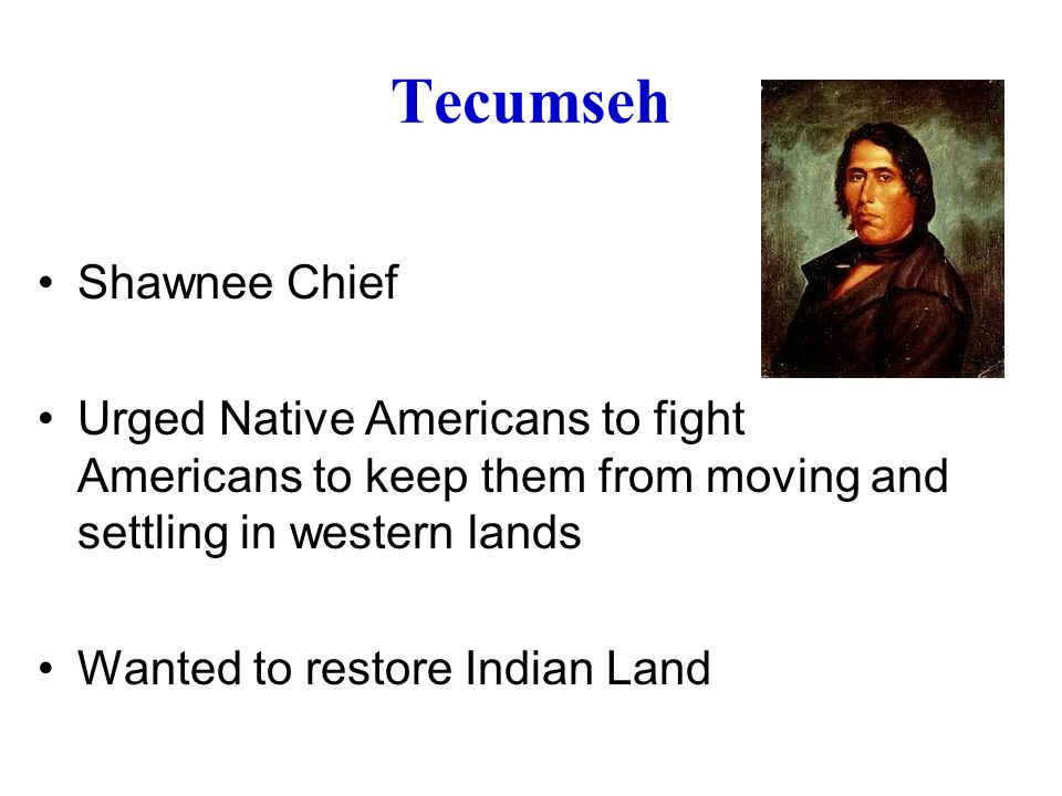 Tecumseh Shawnee Chief Urged Native Americans to fight Americans to keep them from moving and settling in western lands Wanted to restore Indian Land